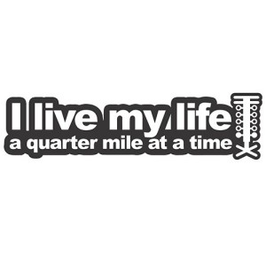 i-live-my-life-a-quarter-mile-at-a-time